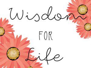 Wisdom for Life (5/12/15 – 6/7/15)
